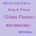 King & Princeの切なすぎる神曲「Glass Flower」歌詞の意味を個人的見解による徹底分析解説!