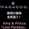 同じパラドックスでも歌詞の意味は全然違う!嵐「P・A・R・A・D・O・X」とKing & Prince「Love Paradox」