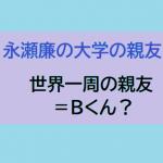 永瀬廉の世界一周旅行に行っていた大学の親友(=Bくん?)をWiki風に紹介!