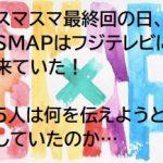 【本当にあったエピソード⑪】SMAP SMAP最終回に、SMAPはフジテレビに来ていた!彼らは何を伝えようとしていたのか?